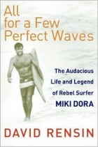 Book All for a Few Perfect Waves: The Audacious Life and Legend of Rebel Surfer Miki Dora free