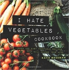 I Hate Vegetables Cookbook: Fresh and Easy Vegetable Recipes That Will Change Your Mind