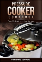 Pressure Cooker Cookbook Over 50 Quick and Easy Recipes