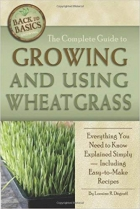 The Complete Guide to Growing and Using Wheatgrass: Everything You Need to Know Explained Simply, Including Easy-to-make Recipes (Back-To-Basics Gardening) (Back to Basics Growing)