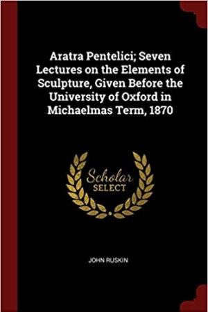 Download Aratra Pentelici; Seven Lectures on the Elements of Sculpture, Given Before the University of Oxford in Michaelmas Term, 1870 free book as pdf format