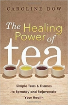 The Healing Power of Tea: Simple Teas & Tisanes to Remedy and Rejuvenate Your Health