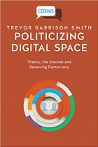 Book Politicizing Digital Space Theory, the Internet, and Renewing Democracy free