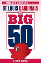 The Big 50 St. Louis Cardinals The Men and Moments that Made the St. Louis Cardinals