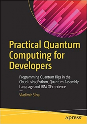 Download Practical Quantum Computing for Developers: Programming Quantum Rigs in the Cloud using Python, Quantum Assembly Language and IBM QExperience free book as pdf format