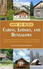 Book How to Build Cabins, Lodges, and Bungalows: Complete Manual of Constructing, Decorating, and Furnishing Homes for Recreation or Profit free