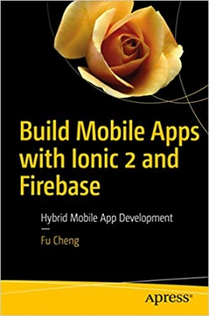 Download Build Mobile Apps with Ionic 2 and Firebase: Hybrid Mobile App Development free book as pdf format