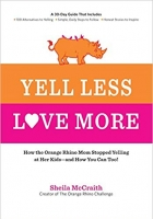 Book Yell Less, Love More: How the Orange Rhino Mom Stopped Yelling at Her Kids - and How You Can Too!: A 30-Day Guide That Includes: - 100 Alternatives to ... Steps to Follow - Honest Stories to Inspire free
