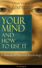 Book Your Mind and How to Use It: A Manual of Practical Psychology (Unabridged): From the American pioneer of the New Thought... free