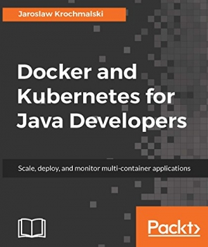 Download Docker and Kubernetes for Java Developers: Scale, deploy, and monitor multi-container applications free book as pdf format