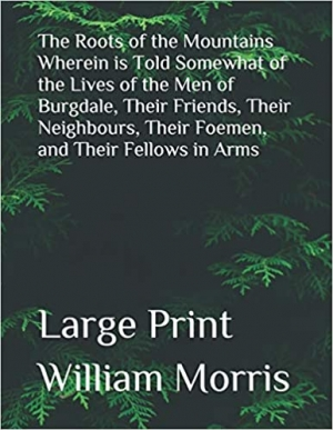 Download The Roots of the Mountains Wherein is Told Somewhat of the Lives of the Men of Burgdale, their Friends, their Neighbours, their Foemen, and their Fellows in Arms free book as pdf format