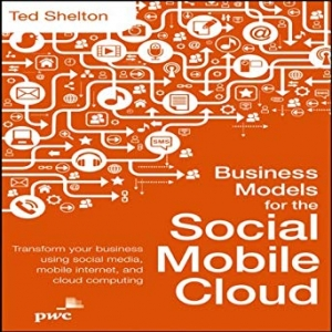 Download Business Models for the Social Mobile Cloud: Transform Your Business Using Social Media, Mobile Internet, and Cloud Computing free book as pdf format