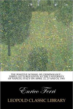 Download The Positive School of Criminology - Three Lectures Given at the University of Naples, Italy on April 22, 23 and 24, 1901 free book as epub format