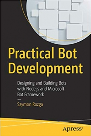 Download Practical Bot Development: Designing and Building Bots with Node.js and Microsoft Bot Framework free book as pdf format