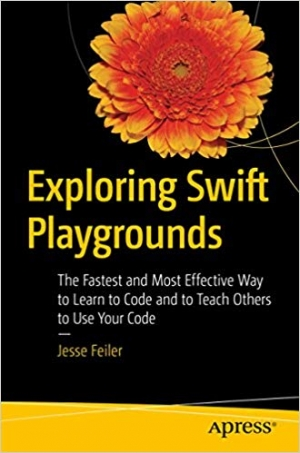 Download Exploring Swift Playgrounds: The Fastest and Most Effective Way to Learn to Code and to Teach Others to Use Your Code free book as pdf format