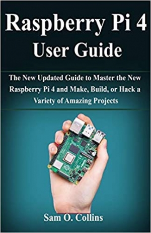 Download Raspberry Pi 4 User Guide: The New Updated Guide to Master the New Raspberry Pi 4 and Make, Build, or Hack a Variety of Amazing Projects free book as pdf format