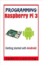 Guide To Raspberry Pi 3 And Android Development: (Programming Raspberry Pi 3 - Getting Started With Android)