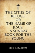 Book The Cities of Refuge: or, The Name of Jesus: A Sunday book for the young free