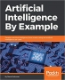 Artificial Intelligence By Example: Develop machine intelligence from scratch using real artificial intelligence use cases