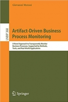 Artifact-Driven Business Process Monitoring: A Novel Approach to Transparently Monitor Business Processes, Supported by Methods, Tools, and Real-World ... Notes in Business Information Processing)