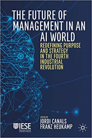 Download The Future of Management in an AI World: Redefining Purpose and Strategy in the Fourth Industrial Revolution (IESE Business Collection) free book as pdf format