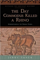 Book The Day Commodus Killed a Rhino Understanding the Roman Games free