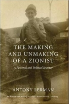 The Making and Unmaking of a Zionist A Personal and Political Journey