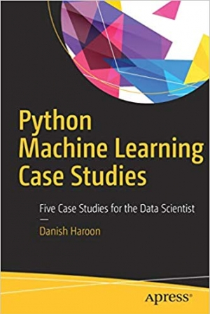 Download Python Machine Learning Case Studies: Five Case Studies for the Data Scientist free book as pdf format