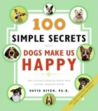 100 Simple Secrets Why Dogs Make Us Happy: The Science Behind What Dog Lovers Already Know