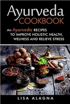Ayurveda cookbook An Ayurvedic Recipes To Improve Holistic Health, Welness And Relieve Stress