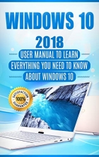 Book Windows 10: 2018 User Manual to Learn Everything You Need to Know About Windows 10 (2018 updated MS Windows 10 user guides with tips and tricks Book 1) free