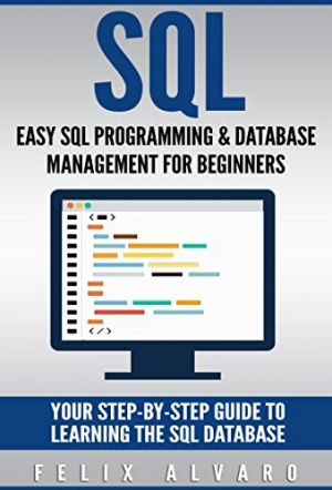 Download SQL: Easy SQL Programming & Database Management For Beginners, Your Step-By-Step Guide To Learning The SQL Database (SQL Series Book 1) free book as pdf format
