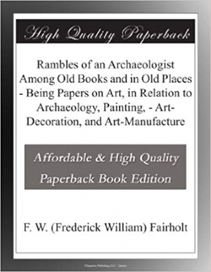 Download Rambles of an Archaeologist Among Old Books and in Old Places - Being Papers on Art, in Relation to Archaeology, Painting, - Art-Decoration, and Art-Manufacture free book as pdf format