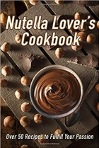 Nutella Lovers Cookbook Over 50 Recipes to Fulfill Your Passion