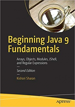 Download Beginning Java 9 Fundamentals: Arrays, Objects, Modules, JShell, and Regular Expressions free book as pdf format