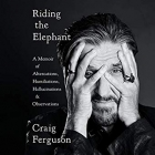 Book Riding the Elephant A Memoir of Altercations, Humiliations, Hallucinations, and Observations free