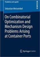 On Combinatorial Optimization and Mechanism Design Problems Arising at Container Ports (Produktion und Logistik)