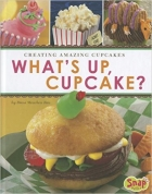 What's Up, Cupcake?: Creating Amazing Cupcakes (Dessert Designer)