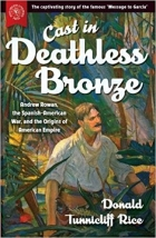 Book Cast in Deathless Bronze : Andrew Rowan, the Spanish-American War, and the Origins of American Empire free