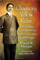 Chauncey Yellow Robe: A Biography of the American Indian Educator, Ca. 1870-1930