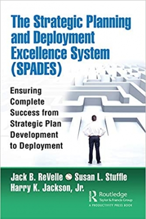 Download The Strategic Planning and Deployment Excellence System (SPADES): Ensuring Complete Success from Strategic Plan Development to Deployment free book as pdf format