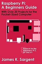 Raspberry Pi: A Beginners Guide with Over 20 Projects for the Pocket-Sized Computer: Projects for the Raspberry Pi 2, B+ and A+