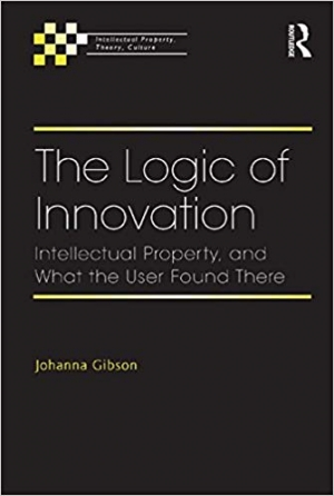 Download The Logic of Innovation: Intellectual Property, and What the User Found There free book as pdf format