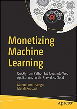Download Monetizing Machine Learning: Quickly Turn Python ML Ideas into Web Applications on the Serverless Cloud free book as pdf format