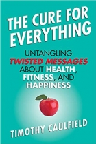 Book The Cure for Everything: Untangling Twisted Messages about Health, Fitness, and Happiness free