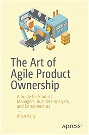 Download The Art of Agile Product Ownership: A Guide for Product Managers, Business Analysts, and Entrepreneurs free book as pdf format