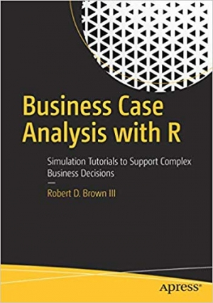 Download Business Case Analysis with R: Simulation Tutorials to Support Complex Business Decisions free book as pdf format