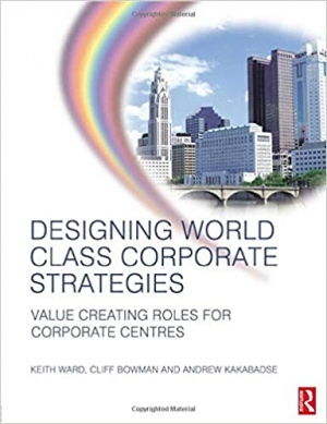 Download Designing World Class Corporate Strategies: Value Creating Roles for Corporate Centres free book as pdf format