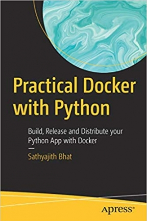 Download Practical Docker with Python: Build, Release and Distribute your Python App with Docker free book as pdf format