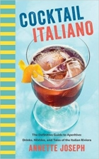 Cocktail Italiano The Definitive Guide to Aperitivo Drinks, Nibbles, and Tales of the Italian Riviera